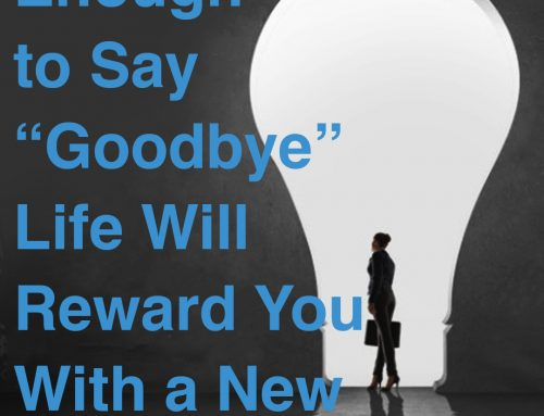 "If you are brave enough to say ""goodbye"" life will reward you with a new ""hello"""